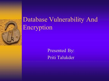Database Vulnerability And Encryption Presented By: Priti Talukder.