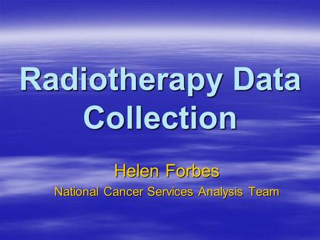 Radiotherapy Data Collection Helen Forbes National Cancer Services Analysis Team.