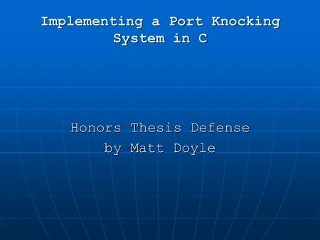 Implementing a Port Knocking System in C Honors Thesis Defense by Matt Doyle.