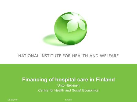 Financing of hospital care in Finland Unto Häkkinen Centre for Health and Social Economics 25.05.2010 Finland.