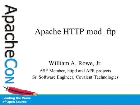 Apache HTTP mod_ftp William A. Rowe, Jr. ASF Member, httpd and APR projects Sr. Software Engineer, Covalent Technologies.
