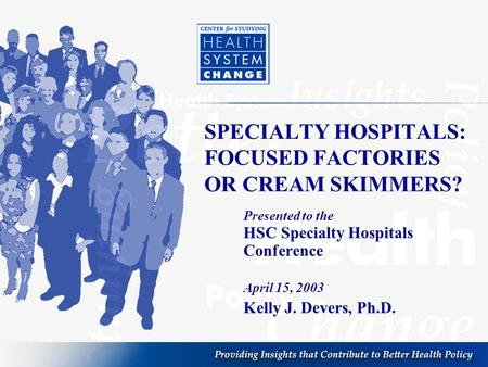 SPECIALTY HOSPITALS: FOCUSED FACTORIES OR CREAM SKIMMERS? Presented to the HSC Specialty Hospitals Conference April 15, 2003 Kelly J. Devers, Ph.D.