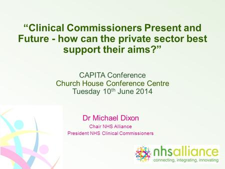 """Clinical Commissioners Present and Future - how can the private sector best support their aims?"" CAPITA Conference Church House Conference Centre Tuesday."