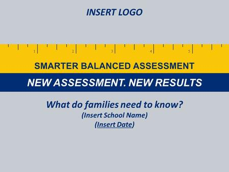 NEW ASSESSMENT. NEW RESULTS SMARTER BALANCED ASSESSMENT What do families need to know? (Insert School Name) (Insert Date) INSERT LOGO.