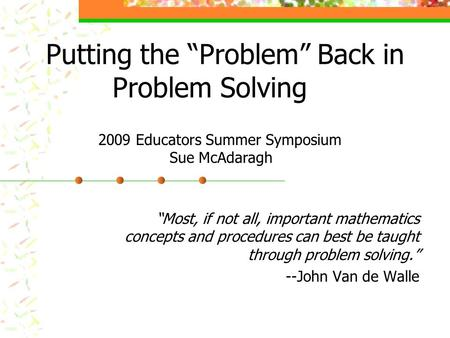 "Putting the ""Problem"" Back in Problem Solving ""Most, if not all, important mathematics concepts and procedures can best be taught through problem solving."""