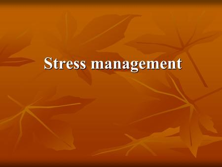 "Stress management. Stress ""the nonspecific response of the body to any demand made upon it"""