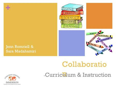 + Collaboratio n - Curriculum & Instruction Jenn Romriell & Sara Madahamiri.