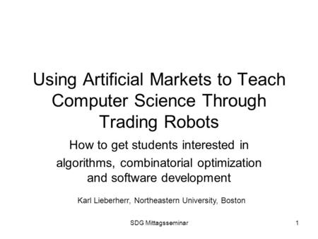 SDG Mittagsseminar1 Using Artificial Markets to Teach Computer Science Through Trading Robots How to get students interested in algorithms, combinatorial.