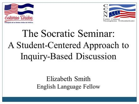 The Socratic Seminar: A Student-Centered Approach to Inquiry-Based Discussion Elizabeth Smith English Language Fellow.