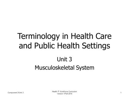 Terminology in Health Care and Public Health Settings Unit 3 Musculoskeletal System Component 3/Unit 31 Health IT Workforce Curriculum Version 1/Fall 2010.