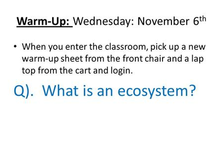 Warm-Up: Wednesday: November 6 th When you enter the classroom, pick up a new warm-up sheet from the front chair and a lap top from the cart and login.