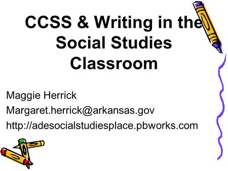 CCSS & Writing in the Social Studies Classroom Maggie Herrick