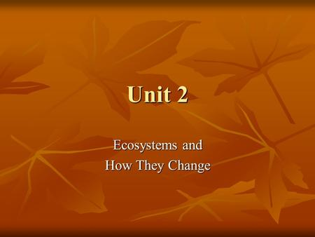 Unit 2 Ecosystems and How They Change. Everything in an ecosystem interacts by 2 main processes: Everything in an ecosystem interacts by 2 main processes: