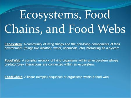 Ecosystems, Food Chains, and Food Webs Ecosystem: A community of living things and the non-living components of their environment (things like weather,