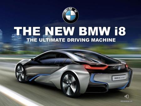 THE NEW BMW i8 THE ULTIMATE DRIVING MACHINE THE NEW BMW i8  All wheel electric drive  Two door, all aluminum body  Front Tires 195/50 R20  Rear Tires.