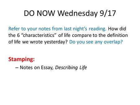 "DO NOW Wednesday 9/17 Refer to your notes from last night's reading. How did the 6 ""characteristics"" of life compare to the definition of life we wrote."