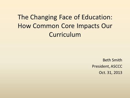 The Changing Face of Education: How Common Core Impacts Our Curriculum Beth Smith President, ASCCC Oct. 31, 2013.