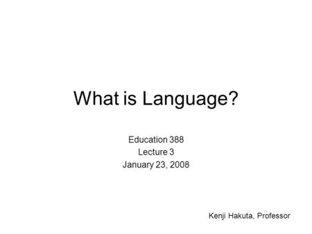 What is Language? Education 388 Lecture 3 January 23, 2008 Kenji Hakuta, Professor.