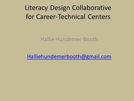 Literacy Design Collaborative for Career-Technical Centers Hallie Hundemer-Booth