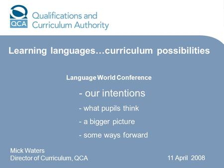 Language World Conference Mick Waters Director of Curriculum, QCA 11 April 2008 - our intentions - what pupils think - a bigger picture - some ways forward.