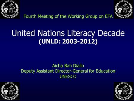 Fourth Meeting of the Working Group on EFA United Nations Literacy Decade (UNLD: 2003-2012) Aicha Bah Diallo Deputy Assistant Director-General for Education.