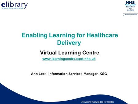 Delivering Knowledge for Health Enabling Learning for Healthcare Delivery Virtual Learning Centre www.learningcentre.scot.nhs.uk Ann Lees, Information.