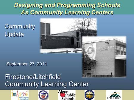 Designing and Programming Schools As Community Learning Centers Firestone/Litchfield Community Learning Center Community Update September 27, 2011 Community.