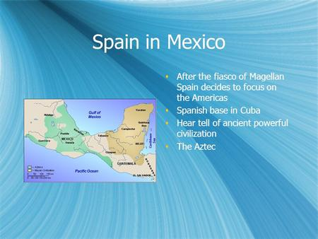 Spain in Mexico  After the fiasco of Magellan Spain decides to focus on the Americas  Spanish base in Cuba  Hear tell of ancient powerful civilization.