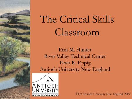 The Critical Skills Classroom (c) Antioch University New England, 2009 Erin M. Hunter River Valley Technical Center Peter R. Eppig Antioch University New.