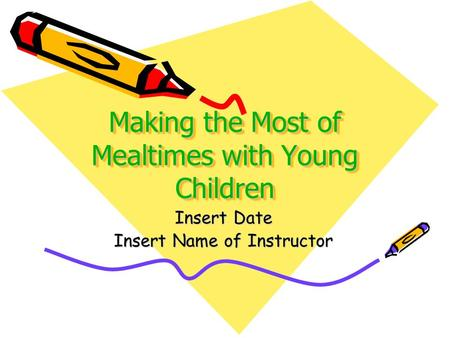 Making the Most of Mealtimes with Young Children Insert Date Insert Name of Instructor.