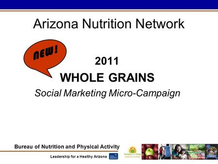 Bureau of Nutrition and Physical Activity Leadership for a Healthy Arizona 2011 WHOLE GRAINS Social Marketing Micro-Campaign Arizona Nutrition Network.