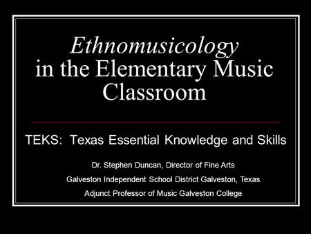 Ethnomusicology <strong>in</strong> the Elementary Music Classroom TEKS: Texas Essential Knowledge and Skills Dr. Stephen Duncan, Director of Fine Arts Galveston Independent.