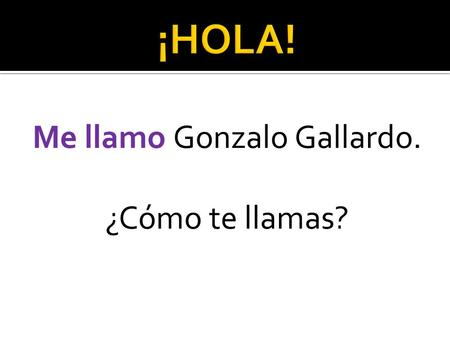 Me llamo Gonzalo Gallardo. ¿Cómo te llamas?.  Arrive on time and begin working on an entry activity  Participate in all classroom activities  Bring.