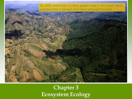 Chapter 3 Ecosystem Ecology By 2006, more than 9 million people lived in this small nation, and less than 2 percent of its land remained forested.
