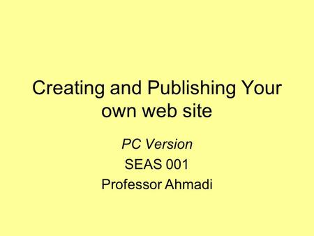 Creating and Publishing Your own web site PC Version SEAS 001 Professor Ahmadi.