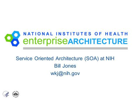 Service Oriented Architecture (SOA) at NIH Bill Jones