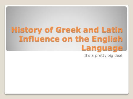 History of Greek and Latin Influence on the English Language It's a pretty big deal.