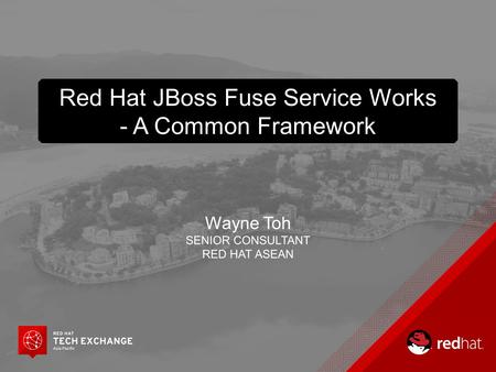 Red Hat JBoss Fuse Service Works - A Common Framework Wayne Toh SENIOR CONSULTANT RED HAT ASEAN.