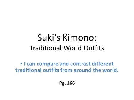 Suki's Kimono: Traditional World Outfits I can compare and contrast different traditional outfits from around the world. Pg. 166.