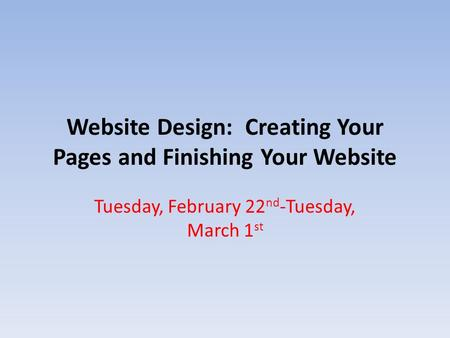 Website Design: Creating Your Pages and Finishing Your Website Tuesday, February 22 nd -Tuesday, March 1 st.