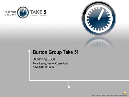 All Contents © 2006 Burton Group. All rights reserved. Burton Group Take 5! Debunking ESBs Peter Lacey, Senior Consultant November 10, 2006.