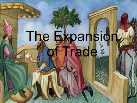 The Expansion of Trade. Venice, Italy ~1300 Marco Polo peered around a curtain into the noisy dining hall. The word on everyone's lips was: Why? They.