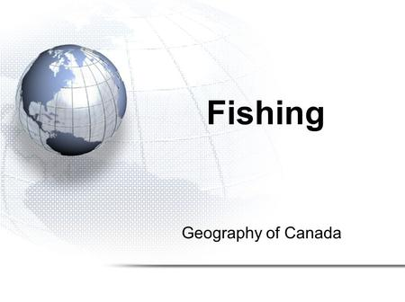 Geography of Canada Fishing. 1.Types and Locations of Fish in Canada 2.Methods of Fishing in Canada 3.The Collapse of Canada's Fisheries.