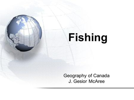 Geography of Canada J. Gesior McAree Fishing. 1.Fishing in Canada 2.Types and Locations of Fish in Canada 3.Methods of Fishing in Canada 4.The Collapse.