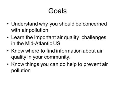 Goals Understand why you should be concerned with air pollution Learn the important air quality challenges in the Mid-Atlantic US Know where to find information.