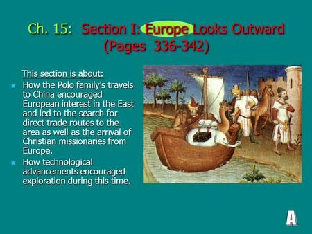 Ch. 15: Section I: Europe Looks Outward (Pages 336-342) This section is about: This section is about: How the Polo family ' s travels to China encouraged.