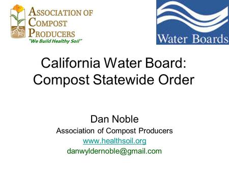"California Water Board: Compost Statewide Order Dan Noble Association of Compost Producers  ""We Build Healthy."