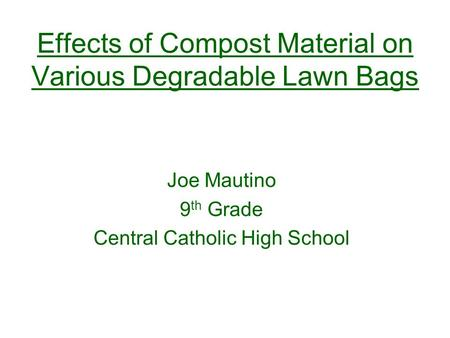 Effects of Compost Material on Various Degradable Lawn Bags Joe Mautino 9 th Grade Central Catholic High School.