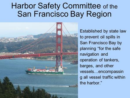 "Harbor Safety Committee of the San Francisco Bay Region Established by state law to prevent oil spills in San Francisco Bay by planning ""for the safe navigation."