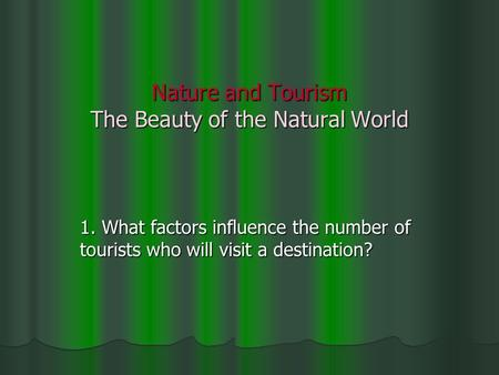 Nature and Tourism The Beauty of the Natural World 1. What factors influence the number of tourists who will visit a destination?